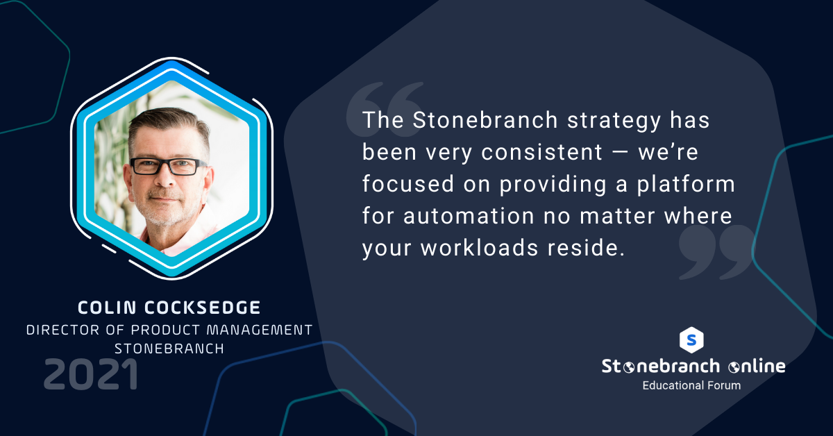 """Stonebranch Online 2021, Colin Cocksedge quote: """"The Stonebranch strategy has been very consistent — we're focused on providing a platform for automation no matter where your workloads reside."""""""