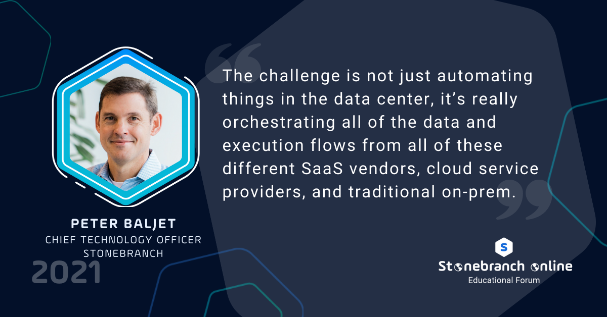 """Stonebranch Online 2021, Peter Baljet quote: """"The challenge is not just automating things in the data center, it's really orchestrating all of the data and execution flows from all of these different SaaS vendors, cloud service providers, and traditional on-prem."""""""