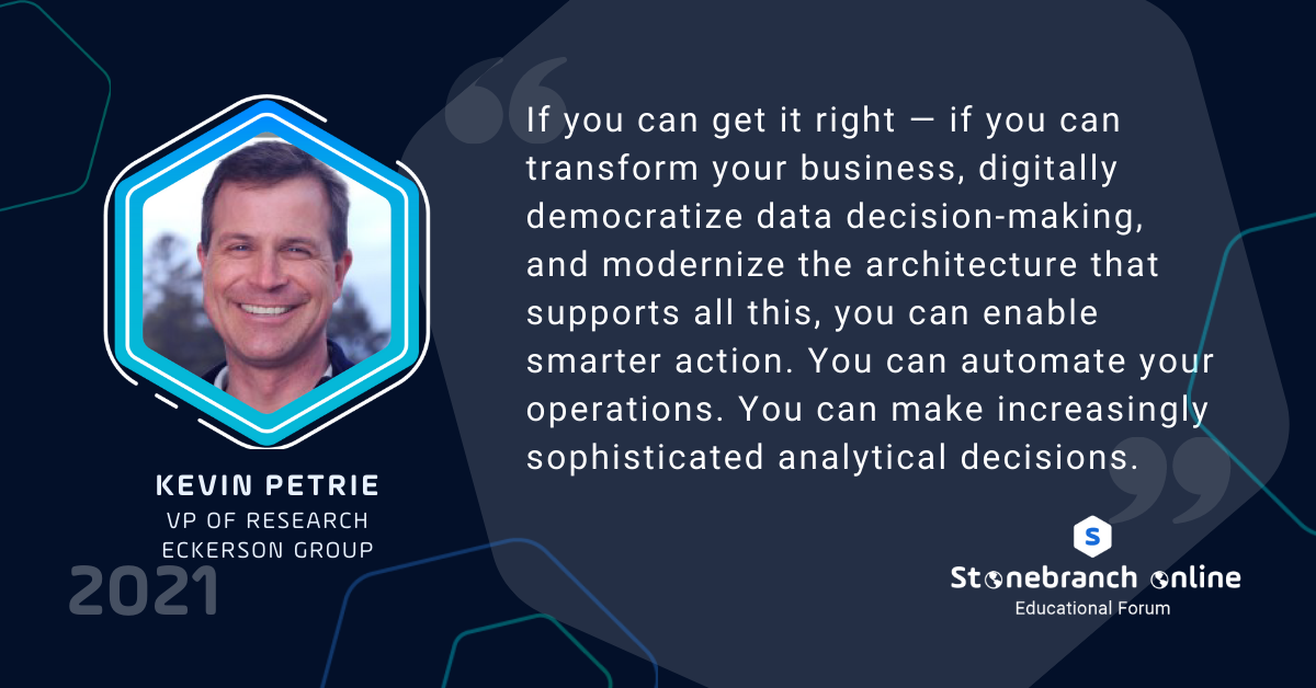 """Stonebranch Online 2021, Kevin Petrie quote: """"If you can get it right — if you can transform your business, digitally democratize data decision-making, and modernize the architecture that supports all this, you can enable smarter action..."""""""