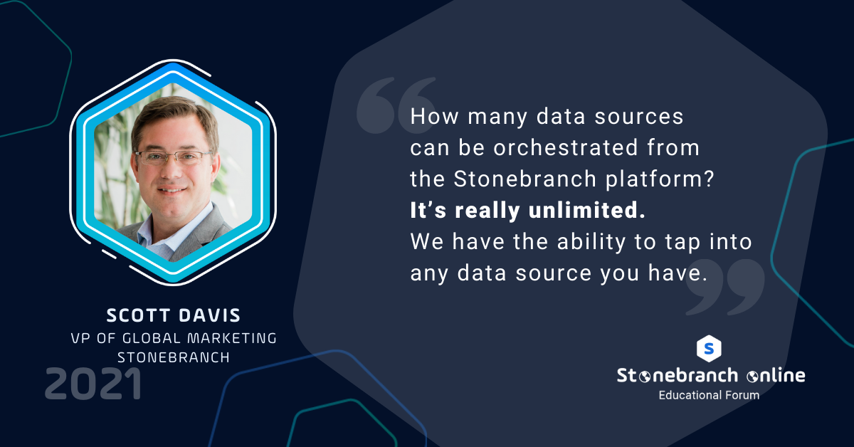 """Stonebranch Online 2021, Scott Davis quote: """"How many data sources can be orchestrated from the Stonebranch platform? It's really unlimited. We have the ability to tap into any data source you have."""""""