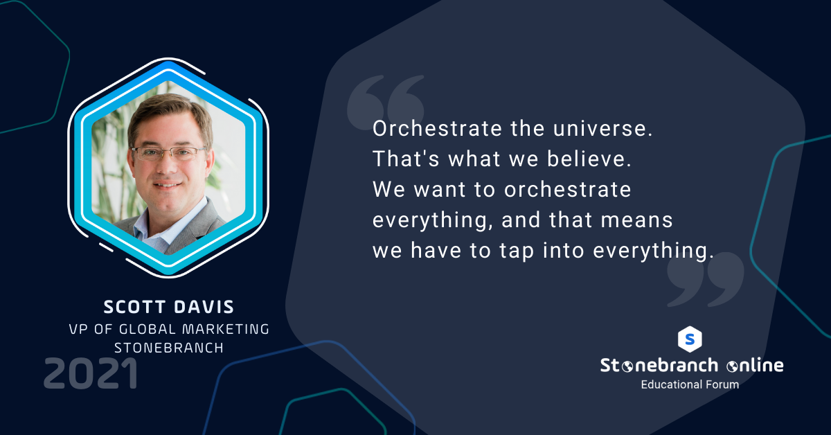 """Stonebranch Online 2021: week 2, Scott Davis quote: """"Orchestrate the universe. That's what we believe. We want to orchestrate everything, and that means we have to tap into everything."""""""