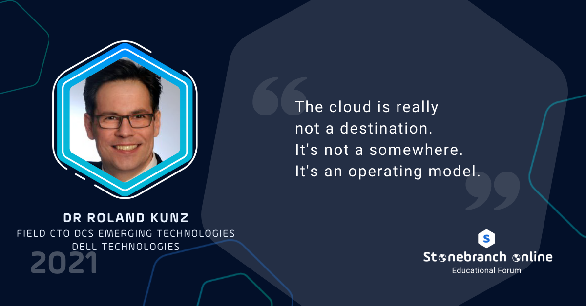 """Stonebranch Online 2021: week 2, Dr Roland Kunz quote: The cloud is really not a destination. It's not a somewhere. It's an operating model."""""""