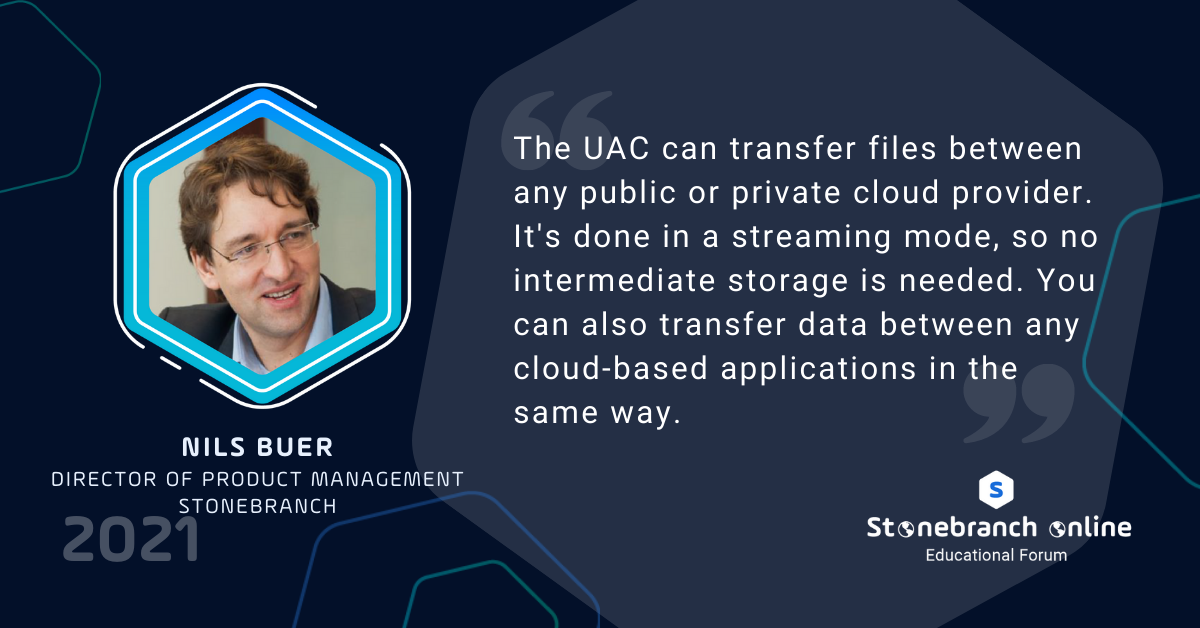 """Stonebranch Online 2021: week 2, Nils Buer quote: """"The UAC can transfer file between any public or private cloud provider. It's done in a streaming mode, so no intermediate storage is needed. You can also transfer data between any cloud-based applications in the same way."""""""